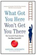 "Marshall Goldsmiths book, ""What Got You Here Won't Get You There"""